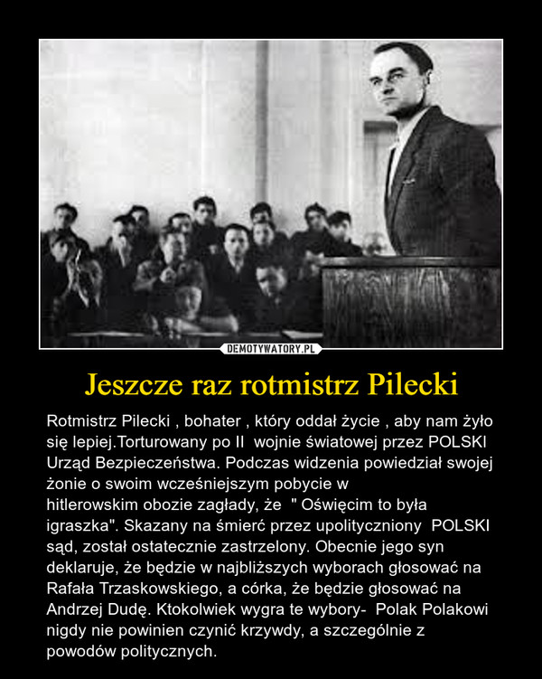 """Jeszcze raz rotmistrz Pilecki – RotmistrzPilecki , bohater , który oddał życie , aby nam żyło się lepiej.Torturowany po II wojnie światowej przez POLSKI Urząd Bezpieczeństwa. Podczas widzenia powiedział swojej żonie o swoim wcześniejszym pobycie w hitlerowskimobozie zagłady, że """" Oświęcim to była igraszka"""". Skazany na śmierć przez upolityczniony POLSKI sąd, został ostatecznie zastrzelony.Obecnie jego syn deklaruje, że będzie w najbliższych wyborach głosować na Rafała Trzaskowskiego, a córka, że będzie głosować na Andrzej Dudę. Ktokolwiek wygra te wybory-  Polak Polakowi nigdy nie powinien czynić krzywdy, a szczególnie z powodów politycznych."""