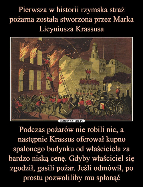 Pierwsza w historii rzymska straż pożarna została stworzona przez Marka Licyniusza Krassusa Podczas pożarów nie robili nic, a następnie Krassus oferował kupno spalonego budynku od właściciela za bardzo niską cenę. Gdyby właściciel się zgodził, gasili pożar. Jeśli odmówił, po prostu pozwoliliby mu spłonąć