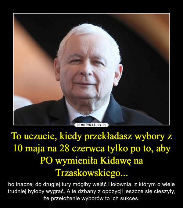 To uczucie, kiedy przekładasz wybory z 10 maja na 28 czerwca tylko po to, aby PO wymieniła Kidawę na Trzaskowskiego... – bo inaczej do drugiej tury mógłby wejść Hołownia, z którym o wiele trudniej byłoby wygrać. A te dzbany z opozycji jeszcze się cieszyły, że przełożenie wyborów to ich sukces.