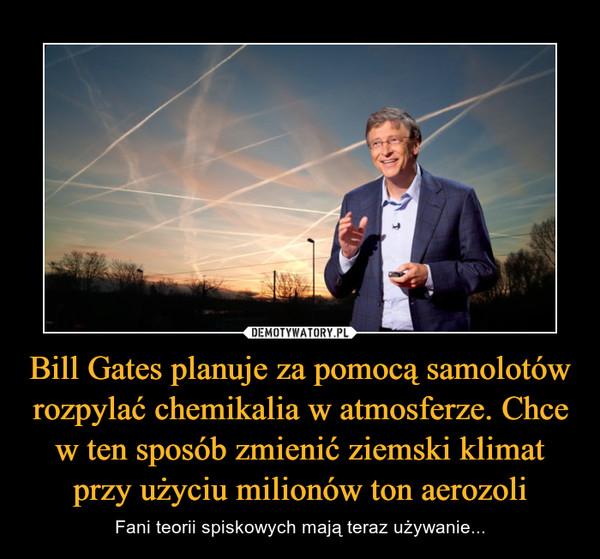 Bill Gates planuje za pomocą samolotów rozpylać chemikalia w atmosferze. Chce w ten sposób zmienić ziemski klimat przy użyciu milionów ton aerozoli – Fani teorii spiskowych mają teraz używanie...