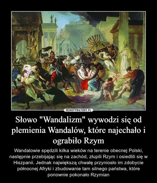 """Słowo """"Wandalizm"""" wywodzi się od plemienia Wandalów, które najechało i ograbiło Rzym"""