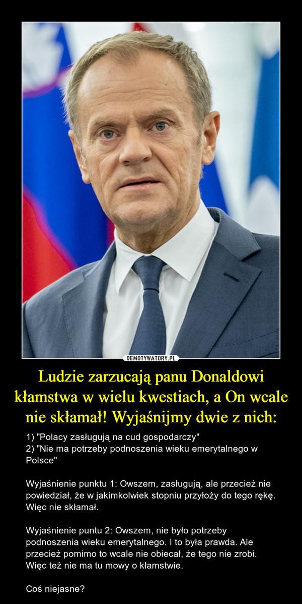 """Ludzie zarzucają panu Donaldowi kłamstwa w wielu kwestiach, a On wcale nie skłamał! Wyjaśnijmy dwie z nich: – 1) """"Polacy zasługują na cud gospodarczy""""2) """"Nie ma potrzeby podnoszenia wieku emerytalnego w Polsce""""Wyjaśnienie punktu 1: Owszem, zasługują, ale przecież nie powiedział, że w jakimkolwiek stopniu przyłoży do tego rękę. Więc nie skłamał.Wyjaśnienie puntu 2: Owszem, nie było potrzeby podnoszenia wieku emerytalnego. I to była prawda. Ale przecież pomimo to wcale nie obiecał, że tego nie zrobi. Więc też nie ma tu mowy o kłamstwie.Coś niejasne?"""