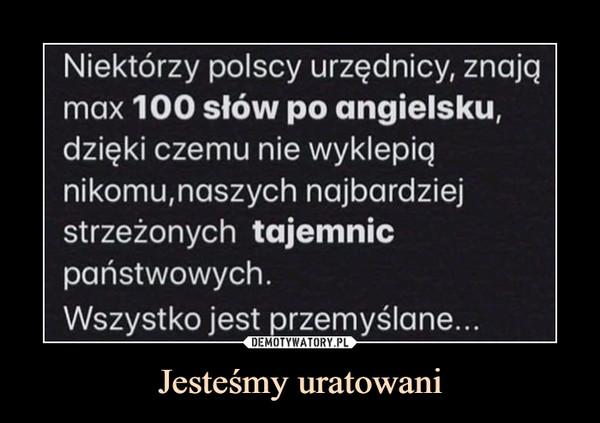 Jesteśmy uratowani –  Niektórzy polscy urzędnicy, znająmax 100 słów po angielsku,dzięki czemu nie wyklepiąnikomu,naszych najbardziejstrzeżonych tajemnicpaństwowych.Wszystko jest przemyślane...