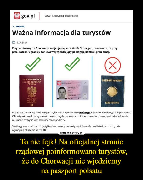 To nie fejk! Na oficjalnej stronie rządowej poinformowano turystów,że do Chorwacji nie wjedziemyna paszport polsatu –  gov.plSerwis Rzeczypospolitej Polskiej< PowrótWażna informacja dla turystów8 16.07.2020Przypominamy, że Chorwacja znajduje się poza strefą Schengen, co oznacza, że przyprzekraczaniu granicy państwowej wjeżdżający podlegają kontroli granicznej.(X)UNIA EUROPEJSKAR2ECZPOSPOLITAPASZPORT RODZINNYPOLSKADowid osobistyKOWALSKIJANPASZPORTPASSPORTPASSEPORTKLUB POLSATUWjazd do Chorwacji możliwy jest wyłącznie na podstawie ważnego dowodu osobistego lub paszportu.Obowiązek ten dotyczy nawet najmłodszych podróżnych. Żaden inny dokument, ani zaświadczenie,nie może zastąpić ww.dokumentów podróży.Służby graniczne kontrolują tylko dokumenty podróży czyli dowody osobiste i paszporty. Niewymagają okazania kart EKUZ