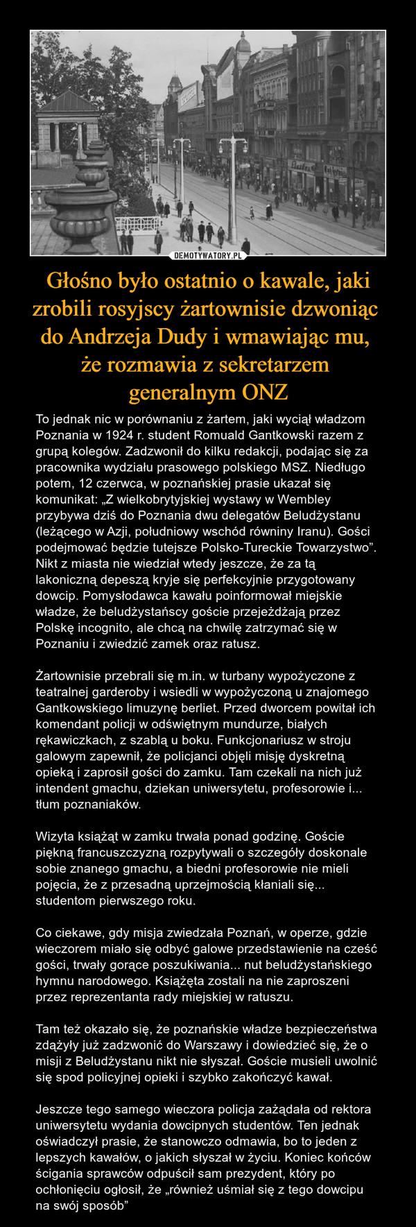 """Głośno było ostatnio o kawale, jaki zrobili rosyjscy żartownisie dzwoniąc do Andrzeja Dudy i wmawiając mu, że rozmawia z sekretarzem generalnym ONZ – To jednak nic w porównaniu z żartem, jaki wyciął władzom Poznania w 1924 r. student Romuald Gantkowski razem z grupą kolegów. Zadzwonił do kilku redakcji, podając się za pracownika wydziału prasowego polskiego MSZ. Niedługo potem, 12 czerwca, w poznańskiej prasie ukazał się komunikat: """"Z wielkobrytyjskiej wystawy w Wembley przybywa dziś do Poznania dwu delegatów Beludżystanu (leżącego w Azji, południowy wschód równiny Iranu). Gości podejmować będzie tutejsze Polsko-Tureckie Towarzystwo"""". Nikt z miasta nie wiedział wtedy jeszcze, że za tą lakoniczną depeszą kryje się perfekcyjnie przygotowany dowcip. Pomysłodawca kawału poinformował miejskie władze, że beludżystańscy goście przejeżdżają przez Polskę incognito, ale chcą na chwilę zatrzymać się w Poznaniu i zwiedzić zamek oraz ratusz.Żartownisie przebrali się m.in. w turbany wypożyczone z teatralnej garderoby i wsiedli w wypożyczoną u znajomego Gantkowskiego limuzynę berliet. Przed dworcem powitał ich komendant policji w odświętnym mundurze, białych rękawiczkach, z szablą u boku. Funkcjonariusz w stroju galowym zapewnił, że policjanci objęli misję dyskretną opieką i zaprosił gości do zamku. Tam czekali na nich już intendent gmachu, dziekan uniwersytetu, profesorowie i... tłum poznaniaków.Wizyta książąt w zamku trwała ponad godzinę. Goście piękną francuszczyzną rozpytywali o szczegóły doskonale sobie znanego gmachu, a biedni profesorowie nie mieli pojęcia, że z przesadną uprzejmością kłaniali się... studentom pierwszego roku.Co ciekawe, gdy misja zwiedzała Poznań, w operze, gdzie wieczorem miało się odbyć galowe przedstawienie na cześć gości, trwały gorące poszukiwania... nut beludżystańskiego hymnu narodowego. Książęta zostali na nie zaproszeni przez reprezentanta rady miejskiej w ratuszu.Tam też okazało się, że poznańskie władze bezpieczeństwa zdążyły już zadzwonić do Wa"""