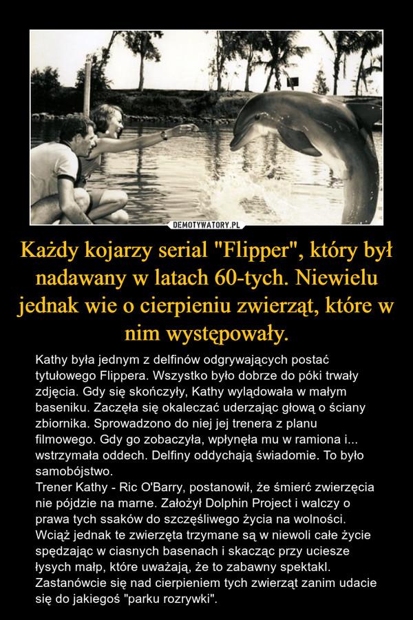 """Każdy kojarzy serial """"Flipper"""", który był nadawany w latach 60-tych. Niewielu jednak wie o cierpieniu zwierząt, które w nim występowały. – Kathy była jednym z delfinów odgrywających postać tytułowego Flippera. Wszystko było dobrze do póki trwały zdjęcia. Gdy się skończyły, Kathy wylądowała w małym baseniku. Zaczęła się okaleczać uderzając głową o ściany zbiornika. Sprowadzono do niej jej trenera z planu filmowego. Gdy go zobaczyła, wpłynęła mu w ramiona i... wstrzymała oddech. Delfiny oddychają świadomie. To było samobójstwo. Trener Kathy - Ric O'Barry, postanowił, że śmierć zwierzęcia nie pójdzie na marne. Założył Dolphin Project i walczy o prawa tych ssaków do szczęśliwego życia na wolności. Wciąż jednak te zwierzęta trzymane są w niewoli całe życie spędzając w ciasnych basenach i skacząc przy uciesze łysych małp, które uważają, że to zabawny spektakl. Zastanówcie się nad cierpieniem tych zwierząt zanim udacie się do jakiegoś """"parku rozrywki""""."""