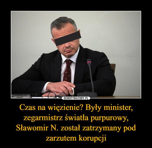Czas na więzienie? Były minister, zegarmistrz światła purpurowy, Sławomir N. został zatrzymany pod zarzutem korupcji