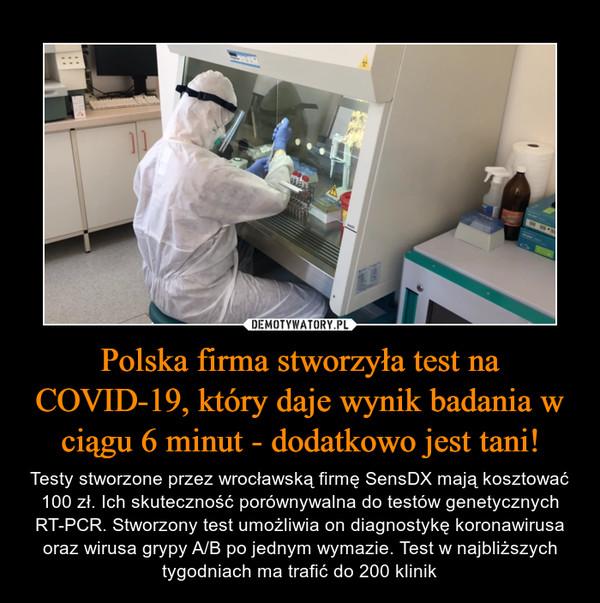Polska firma stworzyła test na COVID-19, który daje wynik badania w ciągu 6 minut - dodatkowo jest tani! – Testy stworzone przez wrocławską firmę SensDX mają kosztować 100 zł. Ich skuteczność porównywalna do testów genetycznych RT-PCR. Stworzony test umożliwia on diagnostykę koronawirusa oraz wirusa grypy A/B po jednym wymazie. Test w najbliższych tygodniach ma trafić do 200 klinik