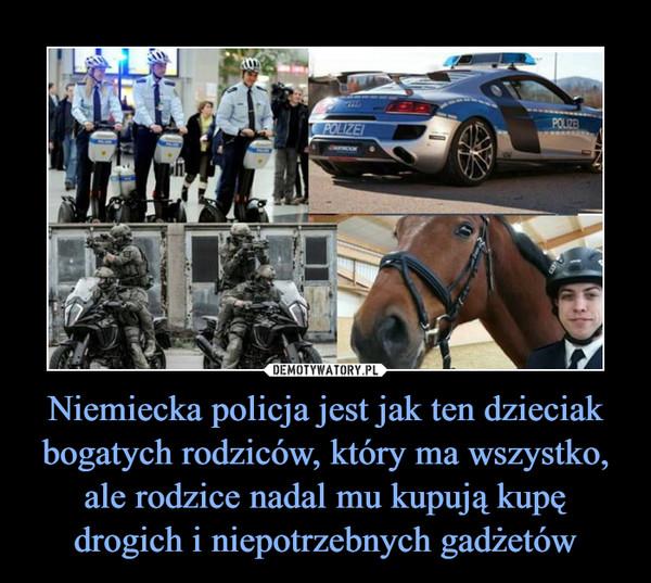 Niemiecka policja jest jak ten dzieciak bogatych rodziców, który ma wszystko, ale rodzice nadal mu kupują kupę drogich i niepotrzebnych gadżetów –