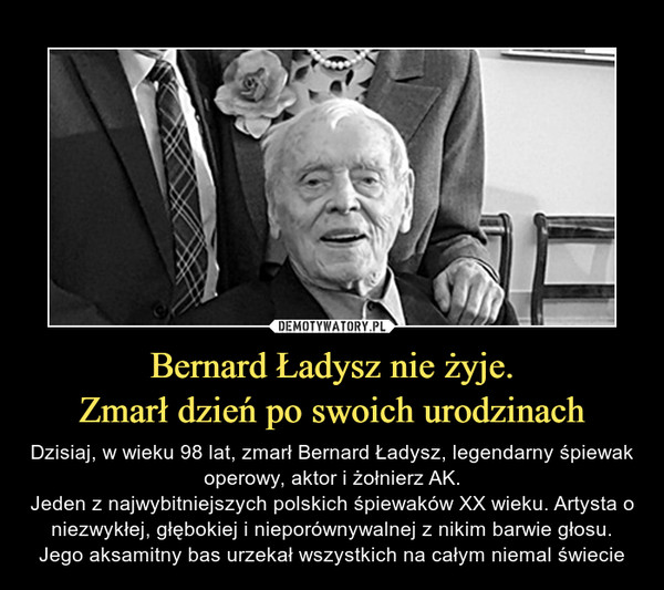 Bernard Ładysz nie żyje.Zmarł dzień po swoich urodzinach – Dzisiaj, w wieku 98 lat, zmarł Bernard Ładysz, legendarny śpiewak operowy, aktor i żołnierz AK.Jeden z najwybitniejszych polskich śpiewaków XX wieku. Artysta o niezwykłej, głębokiej i nieporównywalnej z nikim barwie głosu. Jego aksamitny bas urzekał wszystkich na całym niemal świecie