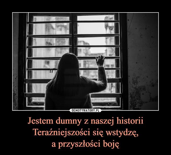 Jestem dumny z naszej historiiTeraźniejszości się wstydzę,a przyszłości boję –