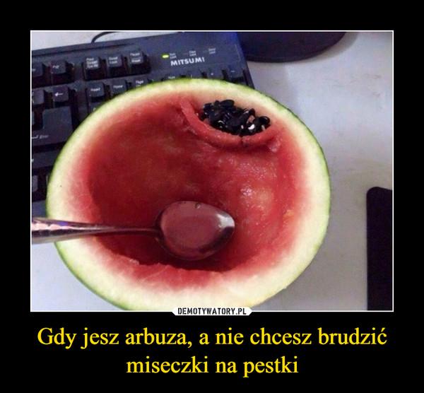 Gdy jesz arbuza, a nie chcesz brudzić miseczki na pestki –