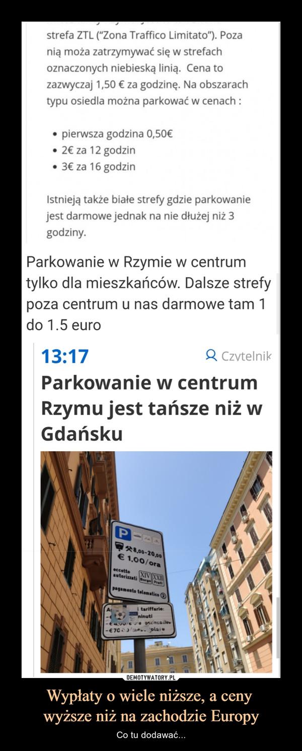 """Wypłaty o wiele niższe, a ceny wyższe niż na zachodzie Europy – Co tu dodawać... (""""Zona Traffico Limitato""""). Poza nią moża zatrzymywać się w strefach oznaczonych niebieską linią. Cena to zazwyczaj 1,50 € za godzinę. Na obszarach typu osiedla można parkować w cenach : • pierwsza godzina 0,50€ • 2€ za 12 godzin • 3€ za 16 godzin Istnieją także białe strefy gdzie parkowanie jest darmowe jednak na nie dłużej niż 3 godziny. Parkowanie w Rzymie w centrum tylko dla mieszkańców. Dalsze strefy poza centrum u nas darmowe tam 1 do 1.5 euro 13:17 q Czytelni[ Parkowanie w centrum Rzymu jest tańsze niż w Gdańsku"""