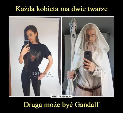 Każda kobieta ma dwie twarze Drugą może być Gandalf