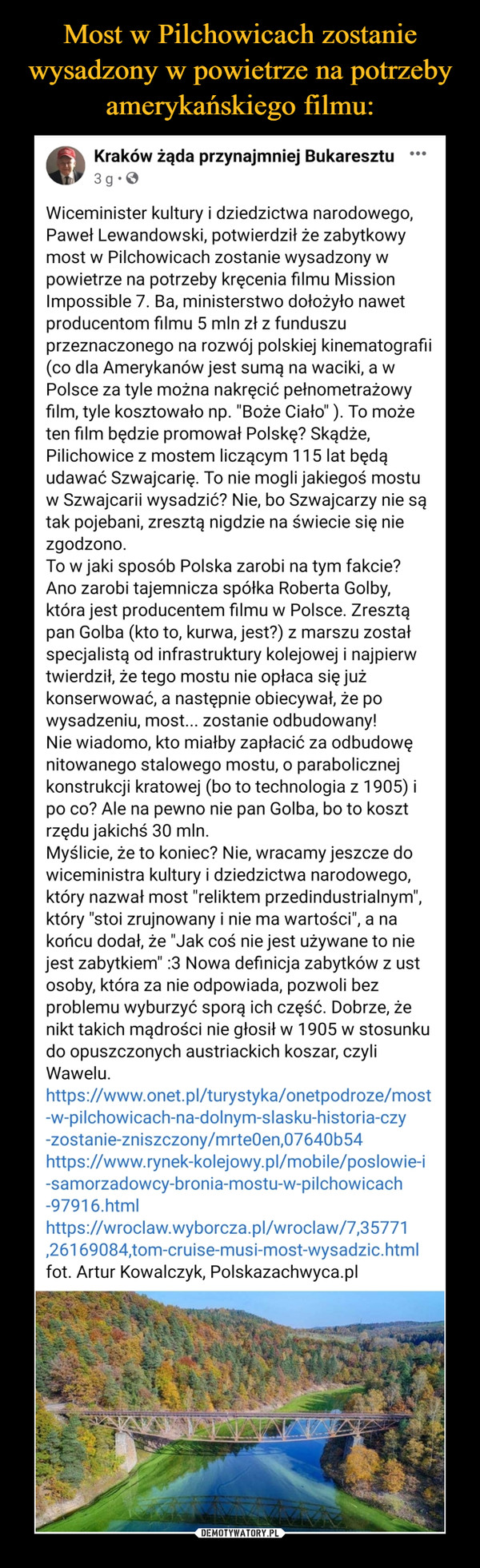 """–  Kraków żąda przynajmniej Bukaresztu· 3 godz. ·  Wiceminister kultury i dziedzictwa narodowego, Paweł Lewandowski, potwierdził że zabytkowy most w Pilchowicach zostanie wysadzony w powietrze na potrzeby kręcenia filmu Mission Impossible 7. Ba, ministerstwo dołożyło nawet producentom filmu 5 mln zł z funduszu przeznaczonego na rozwój polskiej kinematografii (co dla Amerykanów jest sumą na waciki, a w Polsce za tyle można nakręcić pełnometrażowy film, tyle kosztowało np. """"Boże Ciało"""" ). To może ten film będzie promował Polskę? Skądże, Pilichowice z mostem liczącym 115 lat będą udawać Szwajcarię. To nie mogli jakiegoś mostu w Szwajcarii wysadzić? Nie, bo Szwajcarzy nie są tak pojebani, zresztą nigdzie na świecie się nie zgodzono.To w jaki sposób Polska zarobi na tym fakcie? Ano zarobi tajemnicza spółka Roberta Golby, która jest producentem filmu w Polsce. Zresztą pan Golba (kto to, kurwa, jest?) z marszu został specjalistą od infrastruktury kolejowej i najpierw twierdził, że tego mostu nie opłaca się już konserwować, a następnie obiecywał, że po wysadzeniu, most... zostanie odbudowany!Nie wiadomo, kto miałby zapłacić za odbudowę nitowanego stalowego mostu, o parabolicznej konstrukcji kratowej (bo to technologia z 1905) i po co? Ale na pewno nie pan Golba, bo to koszt rzędu jakichś 30 mln.Myślicie, że to koniec? Nie, wracamy jeszcze do wiceministra kultury i dziedzictwa narodowego, który nazwał most """"reliktem przedindustrialnym"""", który """"stoi zrujnowany i nie ma wartości"""", a na końcu dodał, że """"Jak coś nie jest używane to nie jest zabytkiem"""" :3 Nowa definicja zabytków z ust osoby, która za nie odpowiada, pozwoli bez problemu wyburzyć sporą ich część. Dobrze, że nikt takich mądrości nie głosił w 1905 w stosunku do opuszczonych austriackich koszar, czyli Wawelu.https://www.onet.pl/turystyka/onetpodroze/most-w-pilchowicach-na-dolnym-slasku-historia-czy-zostanie-zniszczony/mrte0en,07640b54https://www.rynek-kolejowy.pl/mobile/poslowie-i-samorzadowcy-bronia-mostu-w-pilchowic"""