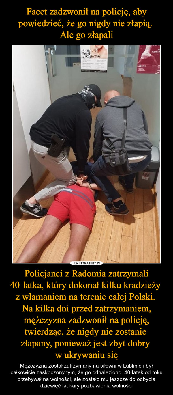 Policjanci z Radomia zatrzymali 40-latka, który dokonał kilku kradzieży z włamaniem na terenie całej Polski. Na kilka dni przed zatrzymaniem, mężczyzna zadzwonił na policję, twierdząc, że nigdy nie zostanie złapany, ponieważ jest zbyt dobry w ukrywaniu się – Mężczyzna został zatrzymany na siłowni w Lublinie i był całkowicie zaskoczony tym, że go odnaleziono. 40-latek od roku przebywał na wolności, ale zostało mu jeszcze do odbycia dziewięć lat kary pozbawienia wolności