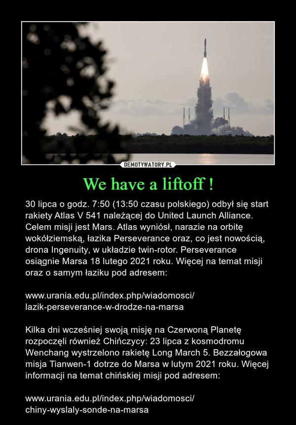 We have a liftoff ! – 30 lipca o godz. 7:50 (13:50 czasu polskiego) odbył się start rakiety Atlas V 541 należącej do United Launch Alliance. Celem misji jest Mars. Atlas wyniósł, narazie na orbitę wokółziemską, łazika Perseverance oraz, co jest nowością, drona Ingenuity, w układzie twin-rotor. Perseverance osiągnie Marsa 18 lutego 2021 roku. Więcej na temat misji oraz o samym łaziku pod adresem:www.urania.edu.pl/index.php/wiadomosci/lazik-perseverance-w-drodze-na-marsa Kilka dni wcześniej swoją misję na Czerwoną Planetę rozpoczęli również Chińczycy: 23 lipca z kosmodromu Wenchang wystrzelono rakietę Long March 5. Bezzałogowa misja Tianwen-1 dotrze do Marsa w lutym 2021 roku. Więcej informacji na temat chińskiej misji pod adresem: www.urania.edu.pl/index.php/wiadomosci/chiny-wyslaly-sonde-na-marsa