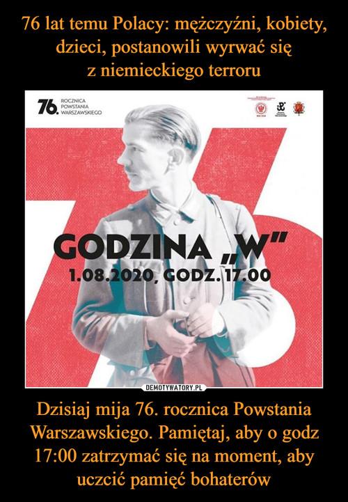 76 lat temu Polacy: mężczyźni, kobiety, dzieci, postanowili wyrwać się z niemieckiego terroru Dzisiaj mija 76. rocznica Powstania Warszawskiego. Pamiętaj, aby o godz 17:00 zatrzymać się na moment, aby uczcić pamięć bohaterów