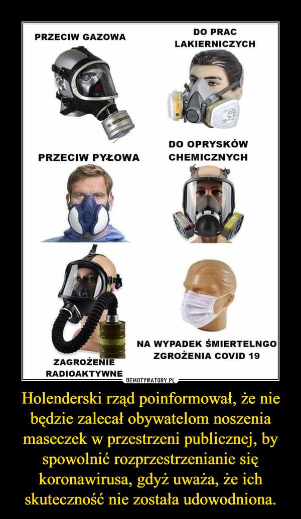 Holenderski rząd poinformował, że nie będzie zalecał obywatelom noszenia maseczek w przestrzeni publicznej, by spowolnić rozprzestrzenianie się koronawirusa, gdyż uważa, że ich skuteczność nie została udowodniona. –