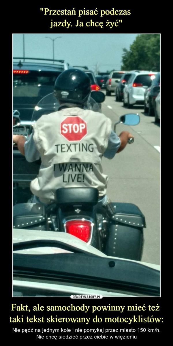 Fakt, ale samochody powinny mieć też taki tekst skierowany do motocyklistów: – Nie pędź na jednym kole i nie pomykaj przez miasto 150 km/h.Nie chcę siedzieć przez ciebie w więzieniu STOP Texting I wanna live!