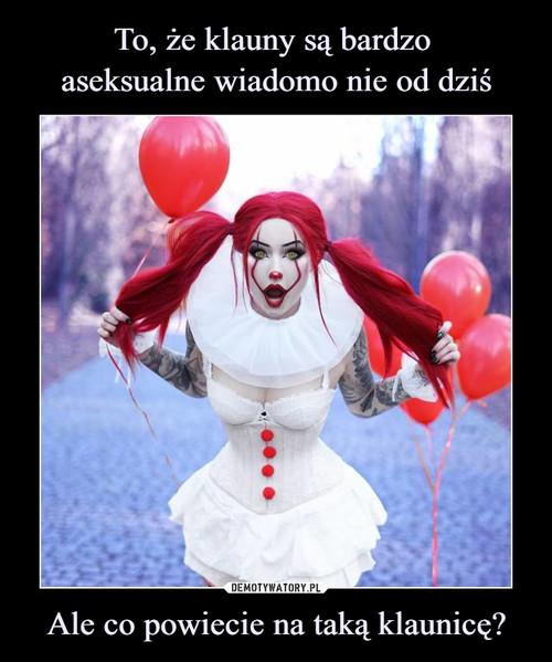 To, że klauny są bardzo  aseksualne wiadomo nie od dziś Ale co powiecie na taką klaunicę?