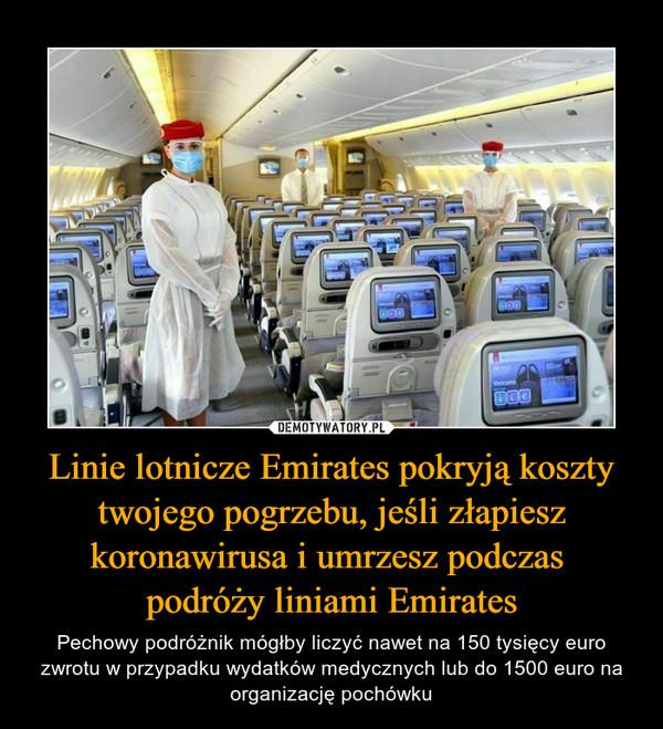 Linie lotnicze Emirates pokryją koszty twojego pogrzebu, jeśli złapiesz koronawirusa i umrzesz podczas podróży liniami Emirates – Pechowy podróżnik mógłby liczyć nawet na 150 tysięcy euro zwrotu w przypadku wydatków medycznych lub do 1500 euro na organizację pochówku