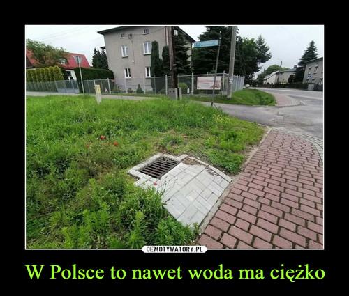 W Polsce to nawet woda ma ciężko