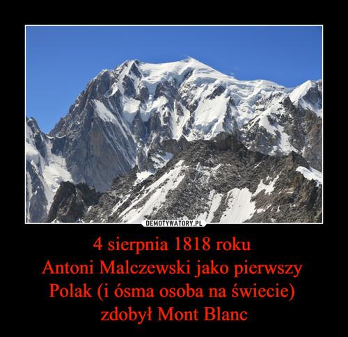 4 sierpnia 1818 roku  Antoni Malczewski jako pierwszy  Polak (i ósma osoba na świecie)  zdobył Mont Blanc