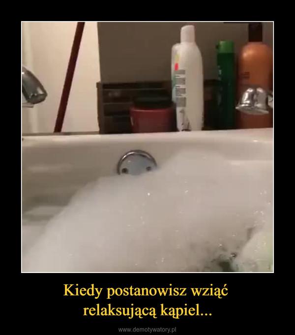 Kiedy postanowisz wziąć relaksującą kąpiel... –