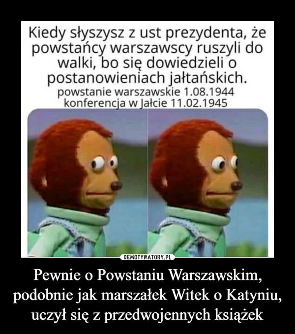 Pewnie o Powstaniu Warszawskim, podobnie jak marszałek Witek o Katyniu, uczył się z przedwojennych książek –  Kiedy słyszysz z ust prezydenta, żepowstańcy warszawscy ruszyli dowalki, bo się dowiedzieli opostanowieniach jałtańskich.powstanie warszawskie 1.08.1944konferencja w Jałcie 11.02.1945