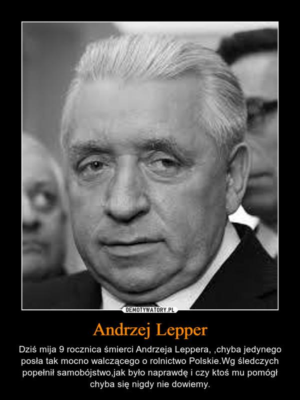 Andrzej Lepper – Dziś mija 9 rocznica śmierci Andrzeja Leppera, ,chyba jedynego posła tak mocno walczącego o rolnictwo Polskie.Wg śledczych popełnił samobójstwo,jak było naprawdę i czy ktoś mu pomógł chyba się nigdy nie dowiemy.
