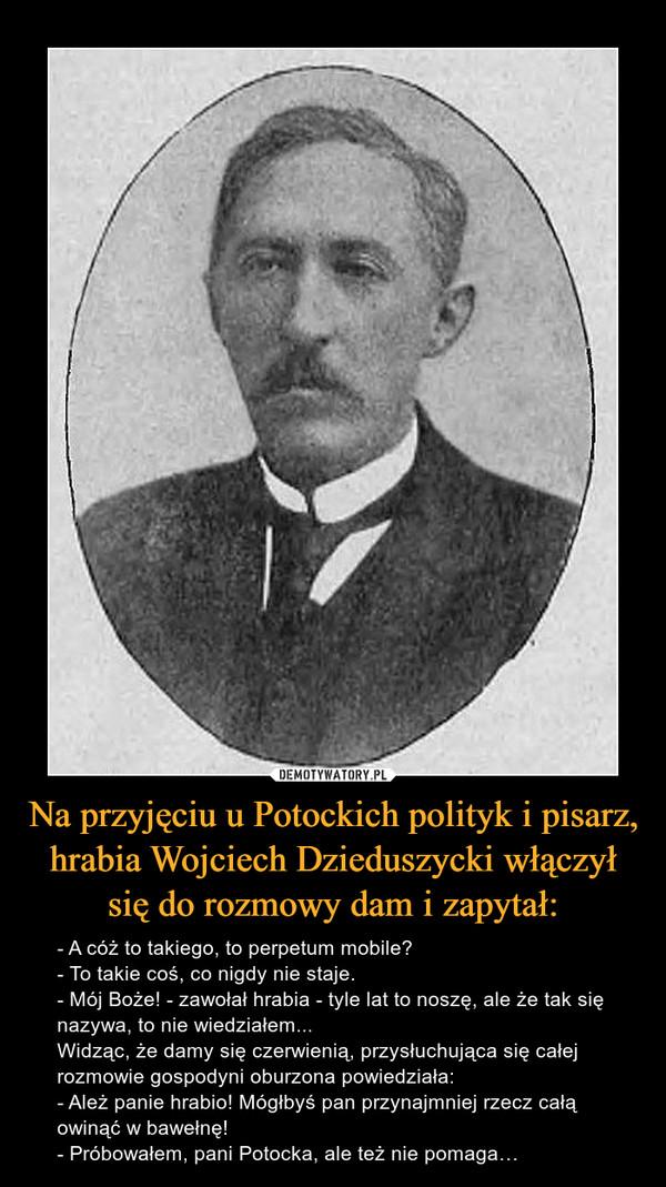 Na przyjęciu u Potockich polityk i pisarz, hrabia Wojciech Dzieduszycki włączył się do rozmowy dam i zapytał: – - A cóż to takiego, to perpetum mobile?- To takie coś, co nigdy nie staje.- Mój Boże! - zawołał hrabia - tyle lat to noszę, ale że tak się nazywa, to nie wiedziałem...Widząc, że damy się czerwienią, przysłuchująca się całej rozmowie gospodyni oburzona powiedziała:- Ależ panie hrabio! Mógłbyś pan przynajmniej rzecz całą owinąć w bawełnę!- Próbowałem, pani Potocka, ale też nie pomaga…