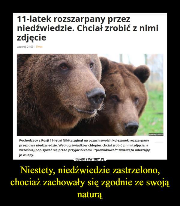 """Niestety, niedźwiedzie zastrzelono, chociaż zachowały się zgodnie ze swoją naturą –  11-latek rozszarpany przezniedźwiedzie. Chciał zrobić z nimizdjęciewczoraj, 21:09 ŚwiatPixabay/Ellen26Pochodzący z Rosji 11-letni Nikita zginął na oczach swoich koleżanek rozszarpanyprzez dwa niedźwiedzie. Według świadków chłopiec chciał zrobić z nimi zdjęcie, awcześniej popisywać się przed przyjaciółkami i """"prowokować"""" zwierzęta uderzającje w łapy."""