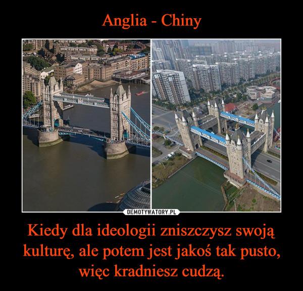 Kiedy dla ideologii zniszczysz swoją kulturę, ale potem jest jakoś tak pusto, więc kradniesz cudzą. –