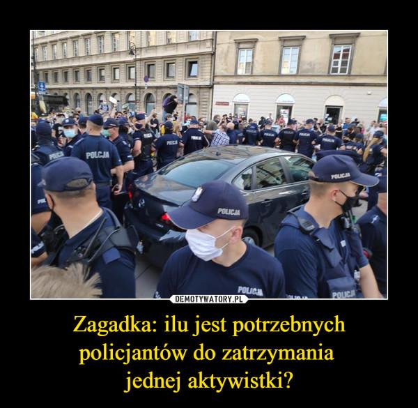 Zagadka: ilu jest potrzebnych policjantów do zatrzymania jednej aktywistki? –