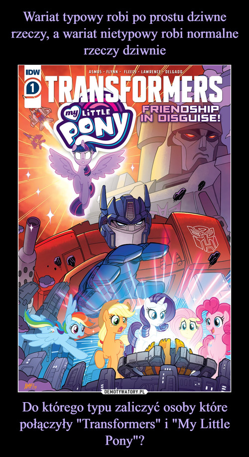 """Wariat typowy robi po prostu dziwne rzeczy, a wariat nietypowy robi normalne rzeczy dziwnie Do którego typu zaliczyć osoby które połączyły """"Transformers"""" i """"My Little Pony""""?"""