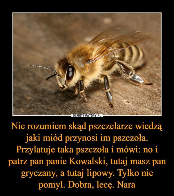 Nie rozumiem skąd pszczelarze wiedzą jaki miód przynosi im pszczoła. Przylatuje taka pszczoła i mówi: no i patrz pan panie Kowalski, tutaj masz pan gryczany, a tutaj lipowy. Tylko nie pomyl. Dobra, lecę. Nara –