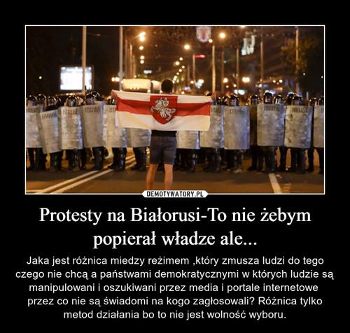 Protesty na Białorusi-To nie żebym popierał władze ale...