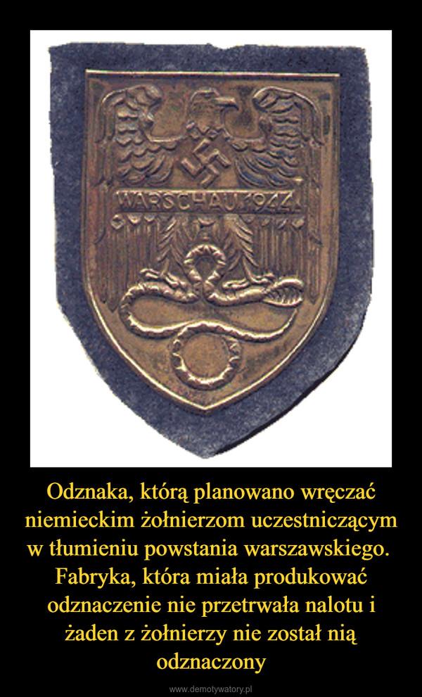 Odznaka, którą planowano wręczać niemieckim żołnierzom uczestniczącym w tłumieniu powstania warszawskiego. Fabryka, która miała produkować odznaczenie nie przetrwała nalotu i żaden z żołnierzy nie został nią odznaczony –