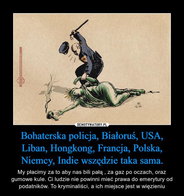 Bohaterska policja, Białoruś, USA, Liban, Hongkong, Francja, Polska, Niemcy, Indie wszędzie taka sama. – My płacimy za to aby nas bili pałą , za gaz po oczach, oraz gumowe kule. Ci ludzie nie powinni mieć prawa do emerytury od podatników. To kryminaliści, a ich miejsce jest w więzieniu