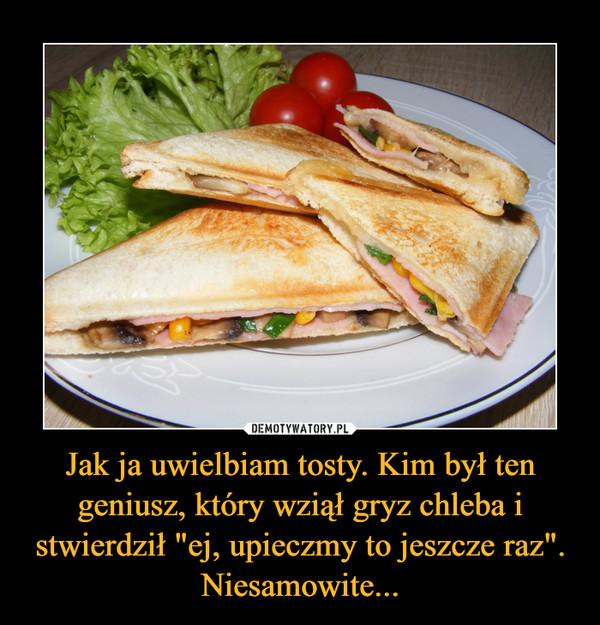 """Jak ja uwielbiam tosty. Kim był ten geniusz, który wziął gryz chleba i stwierdził """"ej, upieczmy to jeszcze raz"""". Niesamowite... –"""