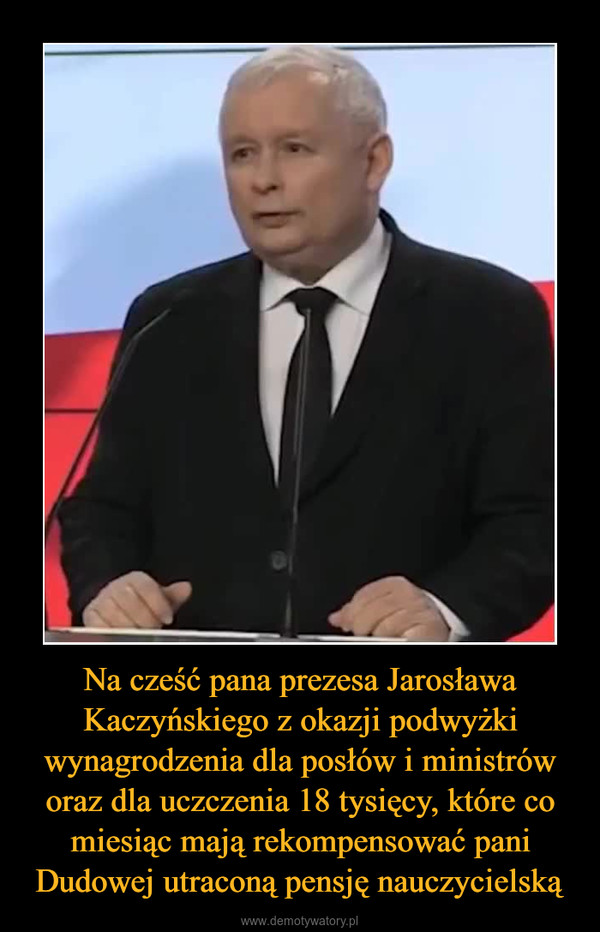 Na cześć pana prezesa Jarosława Kaczyńskiego z okazji podwyżki wynagrodzenia dla posłów i ministrów oraz dla uczczenia 18 tysięcy, które co miesiąc mają rekompensować pani Dudowej utraconą pensję nauczycielską –