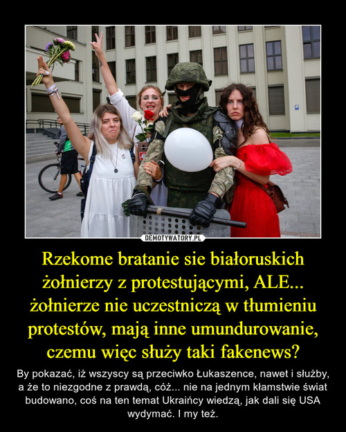 Rzekome bratanie sie białoruskich żołnierzy z protestującymi, ALE... żołnierze nie uczestniczą w tłumieniu protestów, mają inne umundurowanie, czemu więc służy taki fakenews?