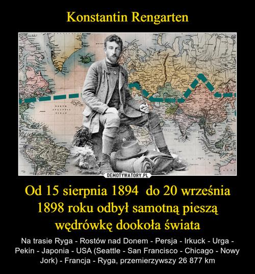 Konstantin Rengarten Od 15 sierpnia 1894  do 20 września 1898 roku odbył samotną pieszą wędrówkę dookoła świata