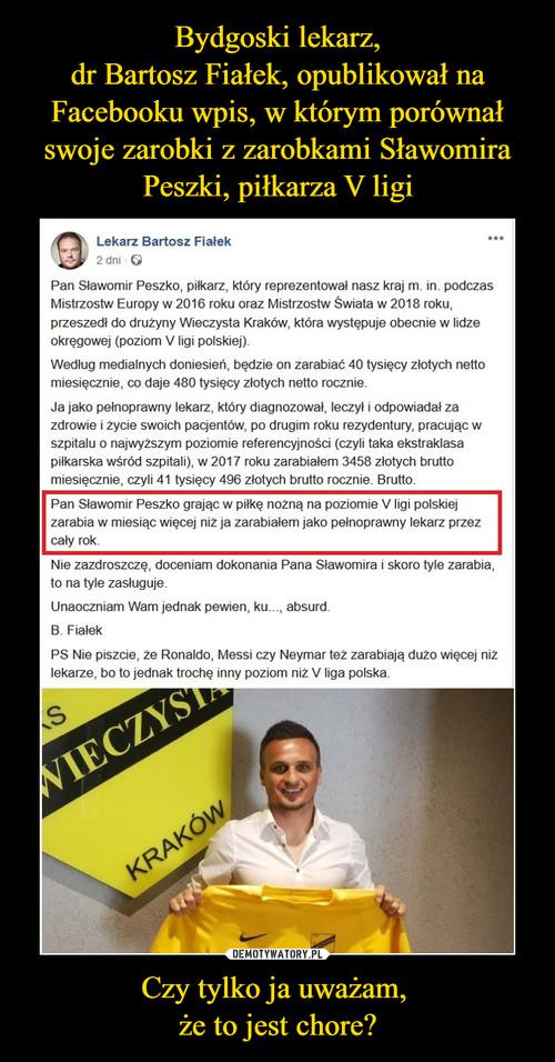 Bydgoski lekarz, dr Bartosz Fiałek, opublikował na Facebooku wpis, w którym porównał swoje zarobki z zarobkami Sławomira Peszki, piłkarza V ligi Czy tylko ja uważam,  że to jest chore?