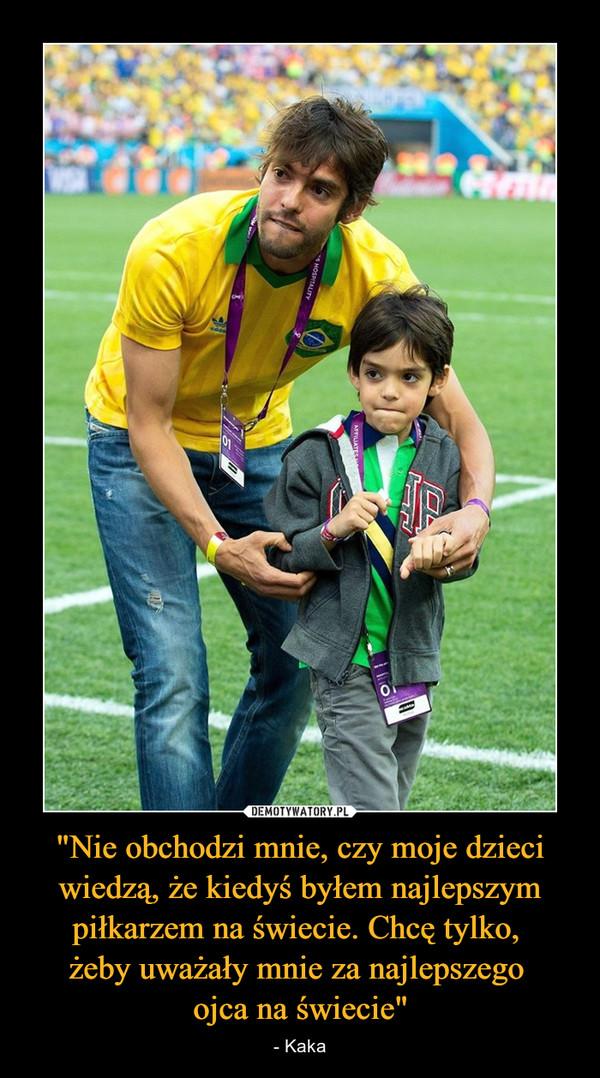 """""""Nie obchodzi mnie, czy moje dzieci wiedzą, że kiedyś byłem najlepszym piłkarzem na świecie. Chcę tylko, żeby uważały mnie za najlepszego ojca na świecie"""" – - Kaka"""