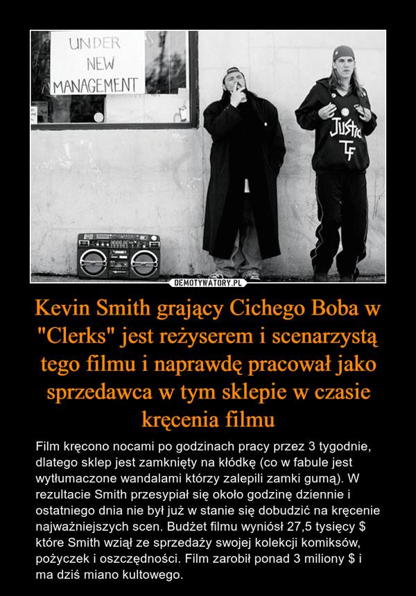 """Kevin Smith grający Cichego Boba w """"Clerks"""" jest reżyserem i scenarzystą tego filmu i naprawdę pracował jako sprzedawca w tym sklepie w czasie kręcenia filmu – Film kręcono nocami po godzinach pracy przez 3 tygodnie, dlatego sklep jest zamknięty na kłódkę (co w fabule jest wytłumaczone wandalami którzy zalepili zamki gumą). W rezultacie Smith przesypiał się około godzinę dziennie i ostatniego dnia nie był już w stanie się dobudzić na kręcenie najważniejszych scen. Budżet filmu wyniósł 27,5 tysięcy $ które Smith wziął ze sprzedaży swojej kolekcji komiksów, pożyczek i oszczędności. Film zarobił ponad 3 miliony $ i ma dziś miano kultowego."""