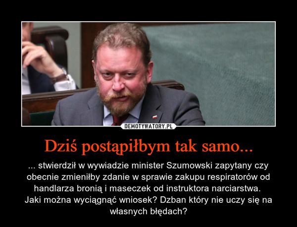 Dziś postąpiłbym tak samo... – ... stwierdził w wywiadzie minister Szumowski zapytany czy obecnie zmieniłby zdanie w sprawie zakupu respiratorów od handlarza bronią i maseczek od instruktora narciarstwa. Jaki można wyciągnąć wniosek? Dzban który nie uczy się na własnych błędach?