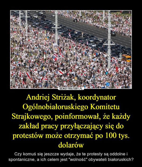 """Andriej Striżak, koordynator Ogólnobiałoruskiego Komitetu Strajkowego, poinformował, że każdy zakład pracy przyłączający się do protestów może otrzymać po 100 tys. dolarów – Czy komuś się jeszcze wydaje, że te protesty są oddolne i spontaniczne, a ich celem jest """"wolność"""" obywateli białoruskich?"""