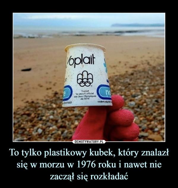 To tylko plastikowy kubek, który znalazł się w morzu w 1976 roku i nawet nie zaczął się rozkładać –